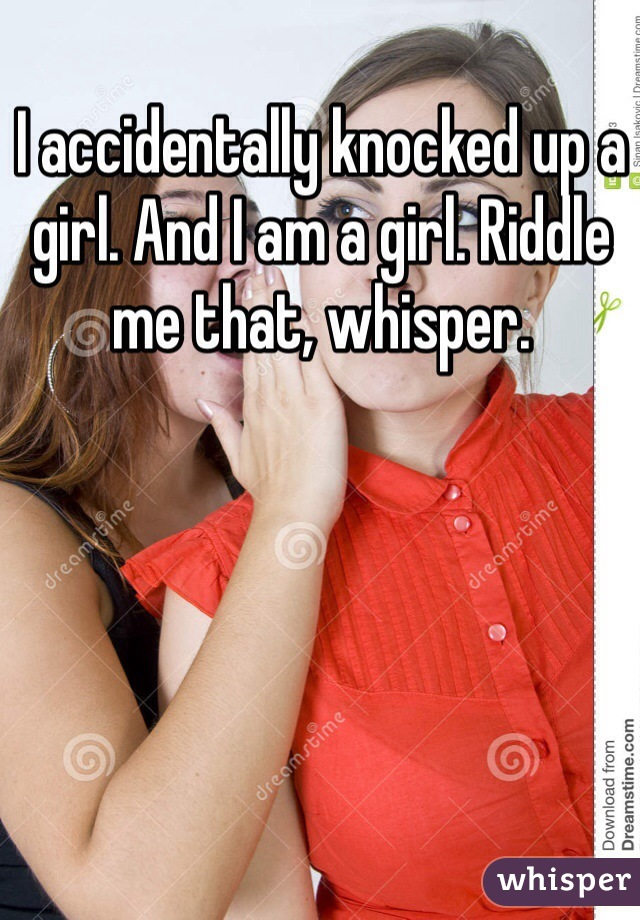 I accidentally knocked up a girl. And I am a girl. Riddle me that, whisper.