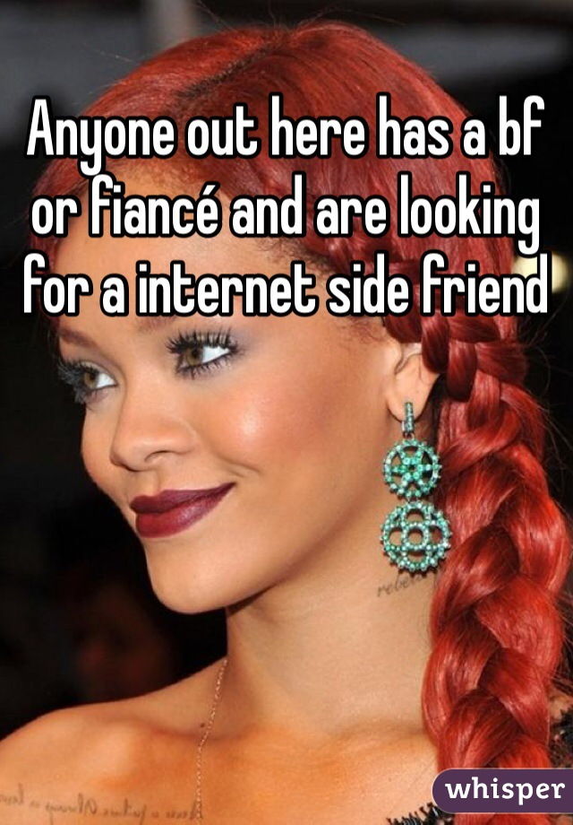 Anyone out here has a bf or fiancé and are looking for a internet side friend