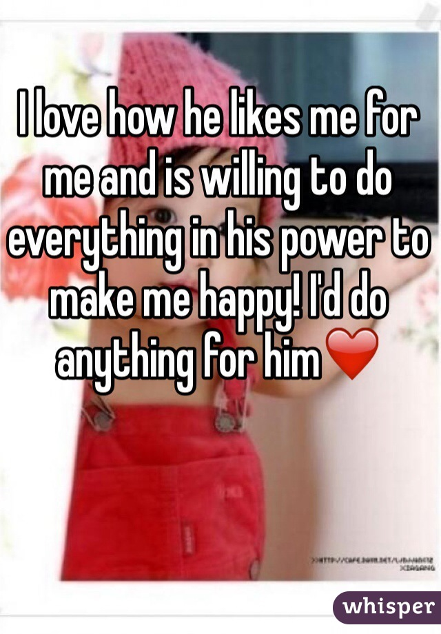 I love how he likes me for me and is willing to do everything in his power to make me happy! I'd do anything for him❤️
