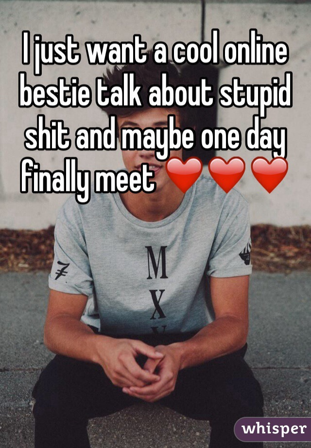 I just want a cool online bestie talk about stupid shit and maybe one day finally meet ❤️❤️❤️