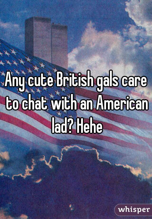 Any cute British gals care to chat with an American lad? Hehe