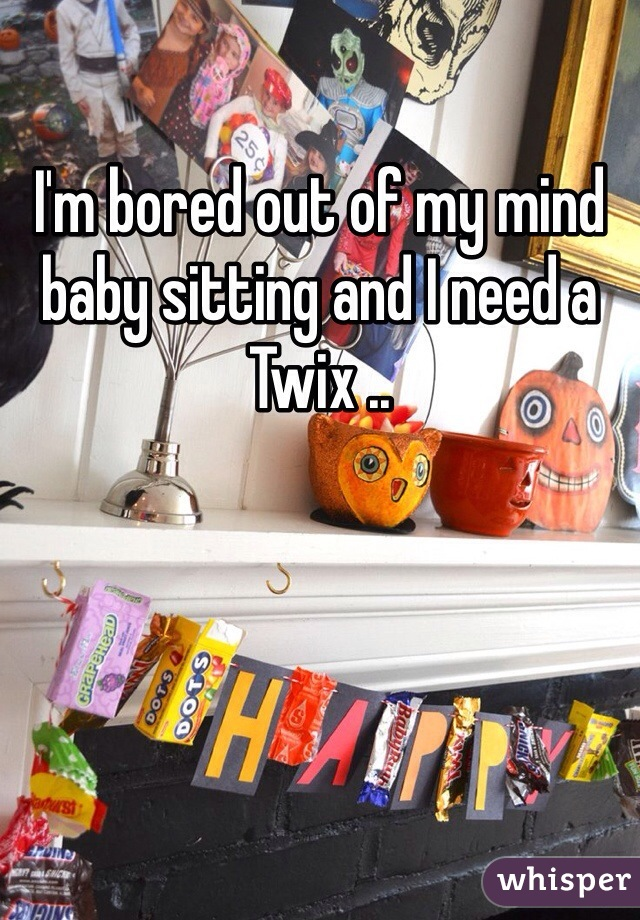 I'm bored out of my mind baby sitting and I need a Twix ..