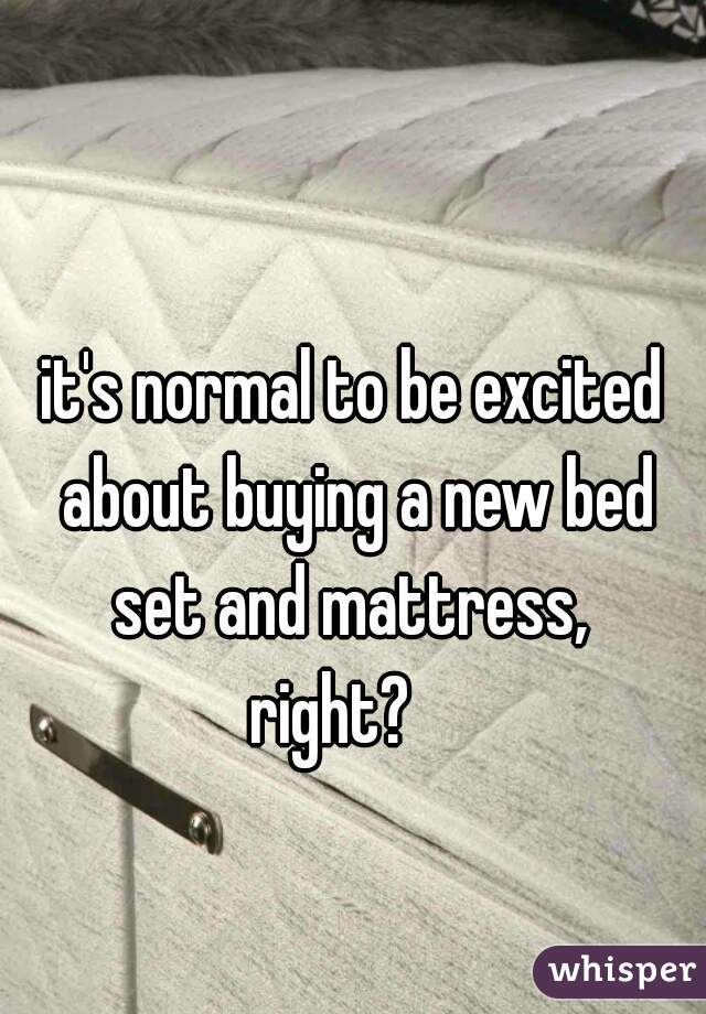 it's normal to be excited about buying a new bed set and mattress,  right?