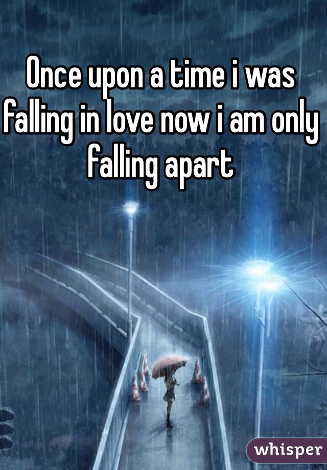 Once upon a time i was falling in love now i am only falling apart