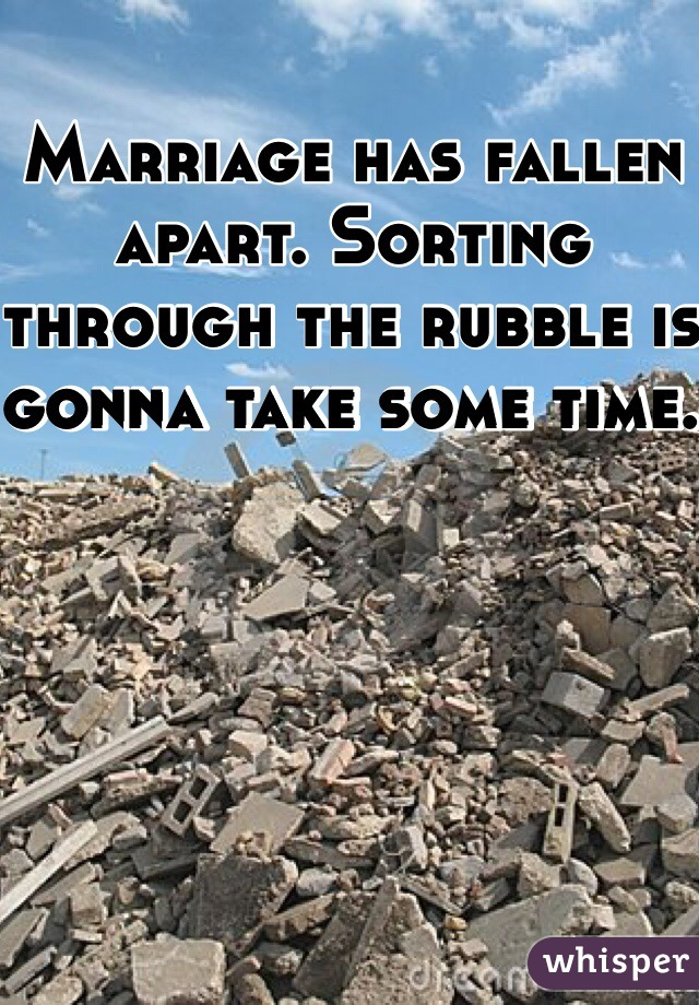 Marriage has fallen apart. Sorting through the rubble is gonna take some time.
