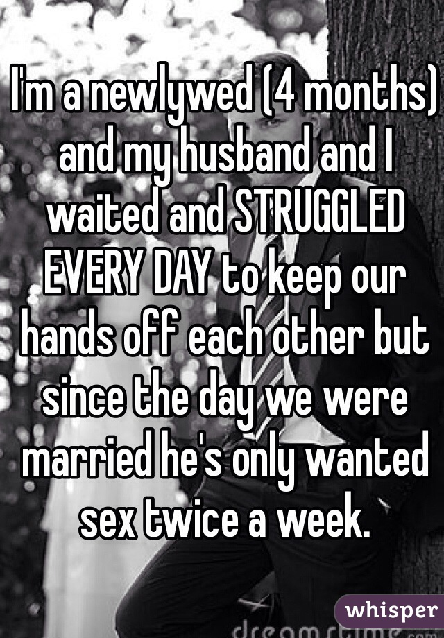 I'm a newlywed (4 months) and my husband and I waited and STRUGGLED EVERY DAY to keep our hands off each other but since the day we were married he's only wanted sex twice a week.