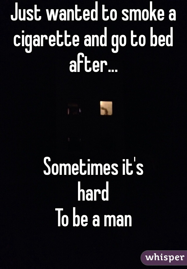 Just wanted to smoke a cigarette and go to bed after...    Sometimes it's hard  To be a man