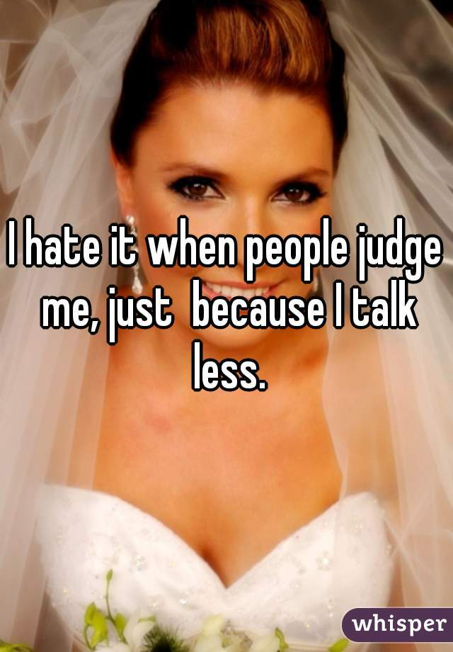 I hate it when people judge me, just  because I talk less.