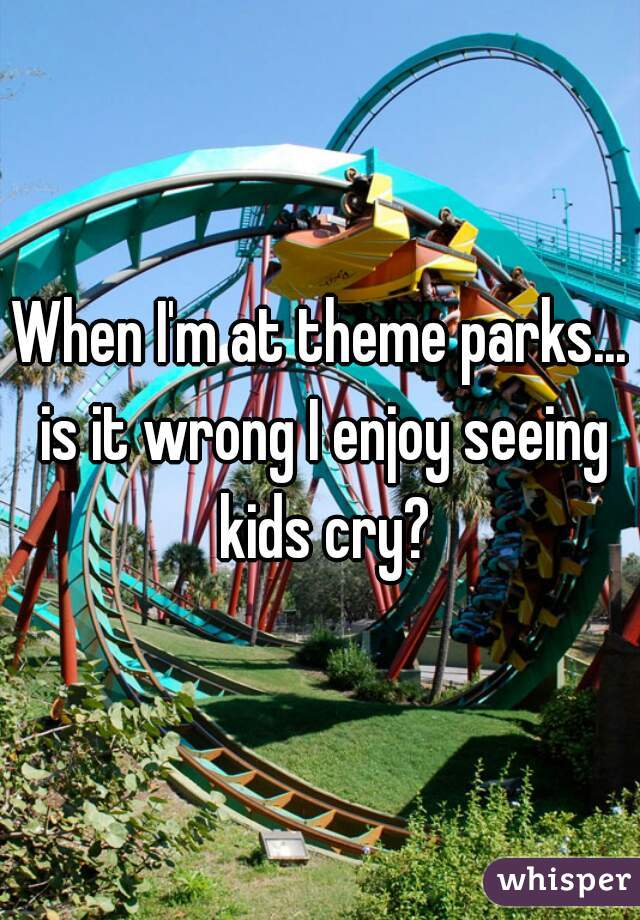 When I'm at theme parks... is it wrong I enjoy seeing kids cry?