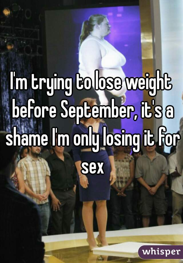 I'm trying to lose weight before September, it's a shame I'm only losing it for sex