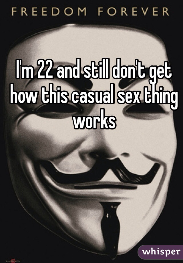 I'm 22 and still don't get how this casual sex thing works