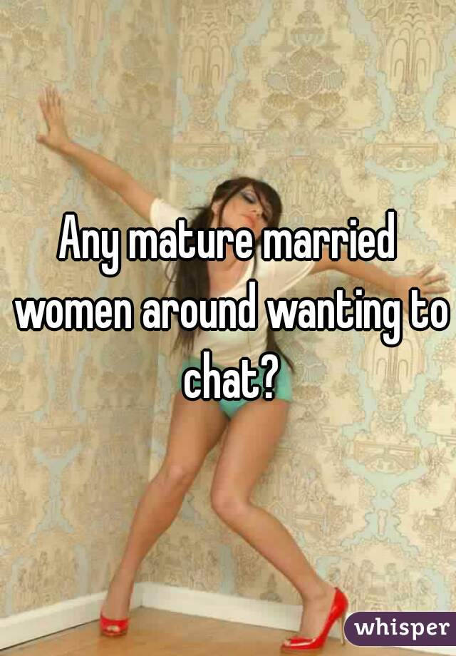 Any mature married women around wanting to chat?