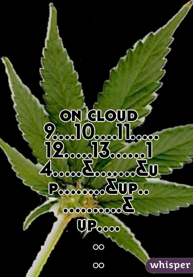 on cloud 9....10....11.....12.....13......14.....&.......&up........&up............&up........