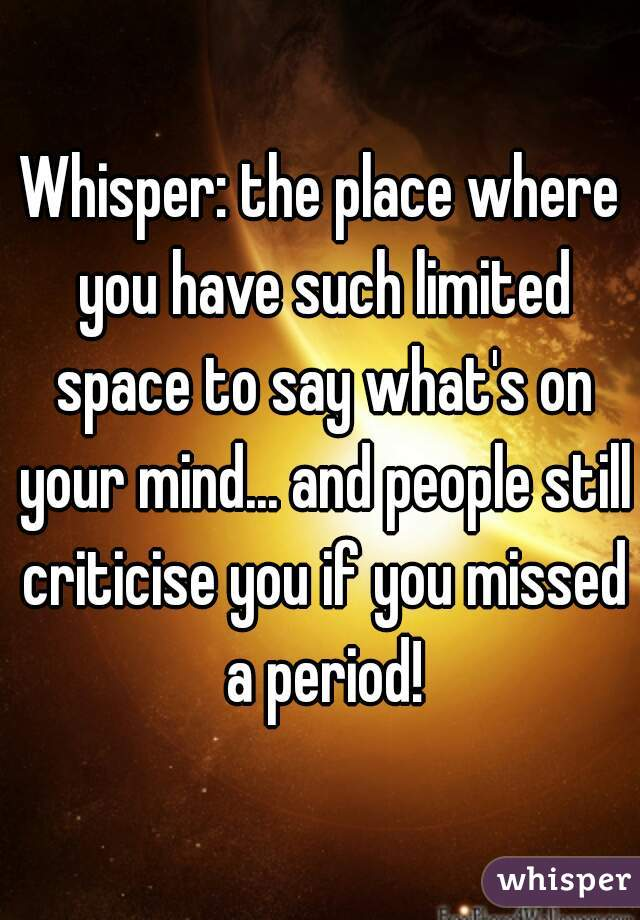 Whisper: the place where you have such limited space to say what's on your mind... and people still criticise you if you missed a period!