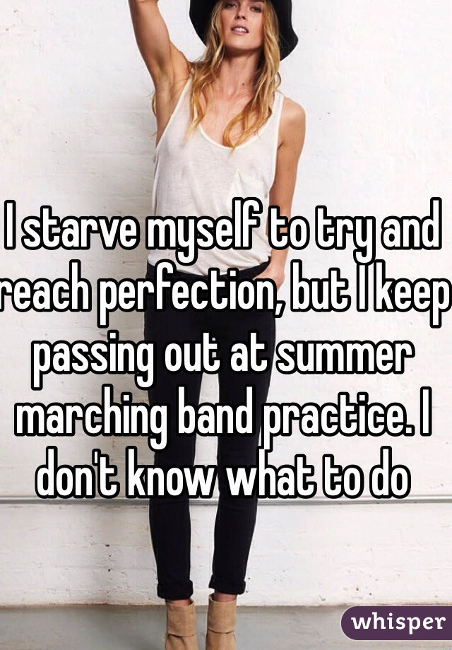 I starve myself to try and reach perfection, but I keep passing out at summer marching band practice. I don't know what to do