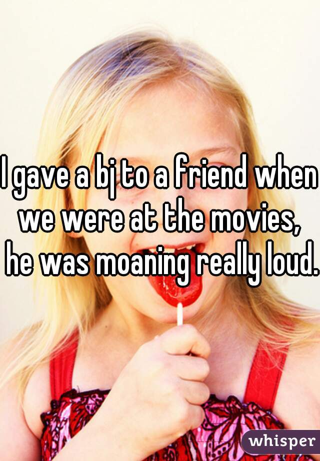 I gave a bj to a friend when we were at the movies,  he was moaning really loud.