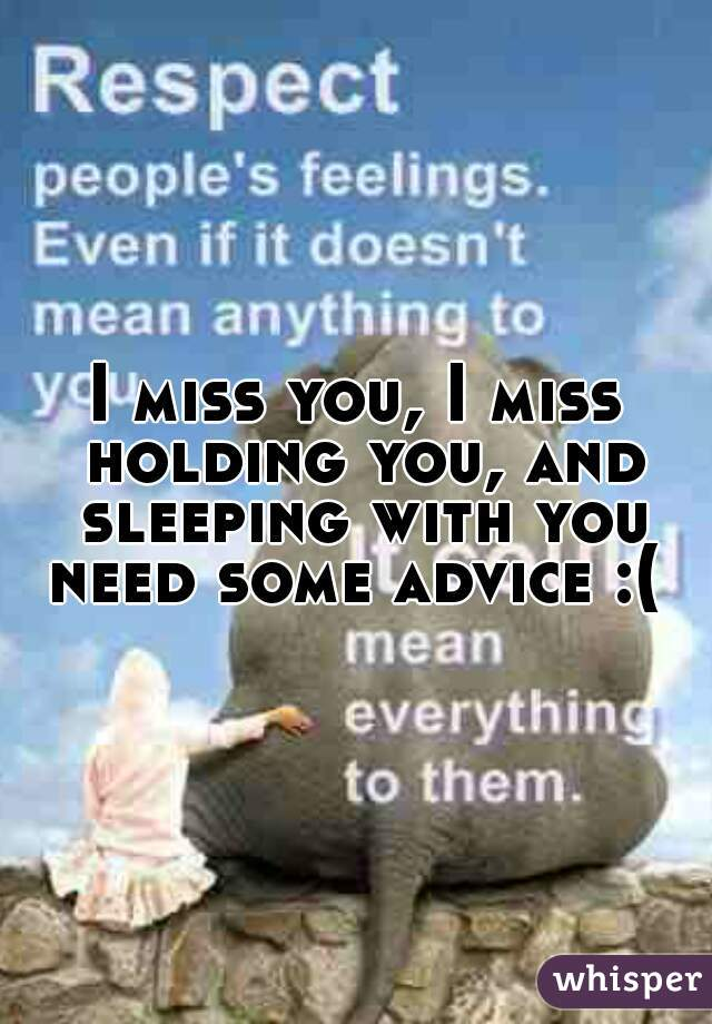 I miss you, I miss holding you, and sleeping with you need some advice :(
