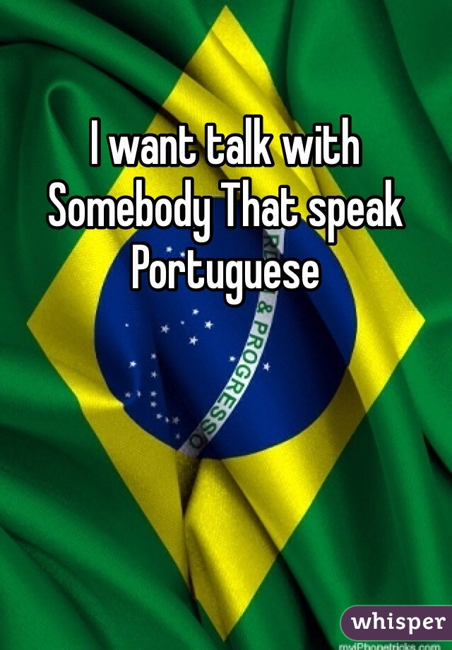 I want talk with Somebody That speak Portuguese