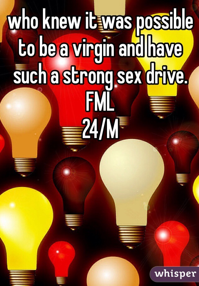 who knew it was possible to be a virgin and have such a strong sex drive. FML 24/M