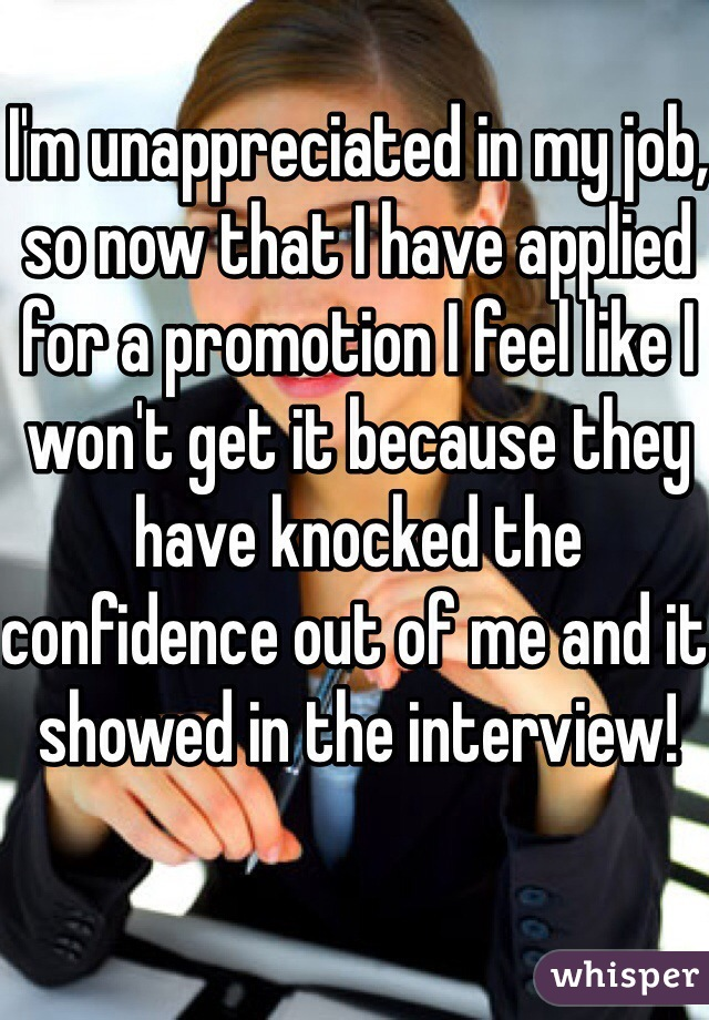 I'm unappreciated in my job, so now that I have applied for a promotion I feel like I won't get it because they have knocked the confidence out of me and it showed in the interview!
