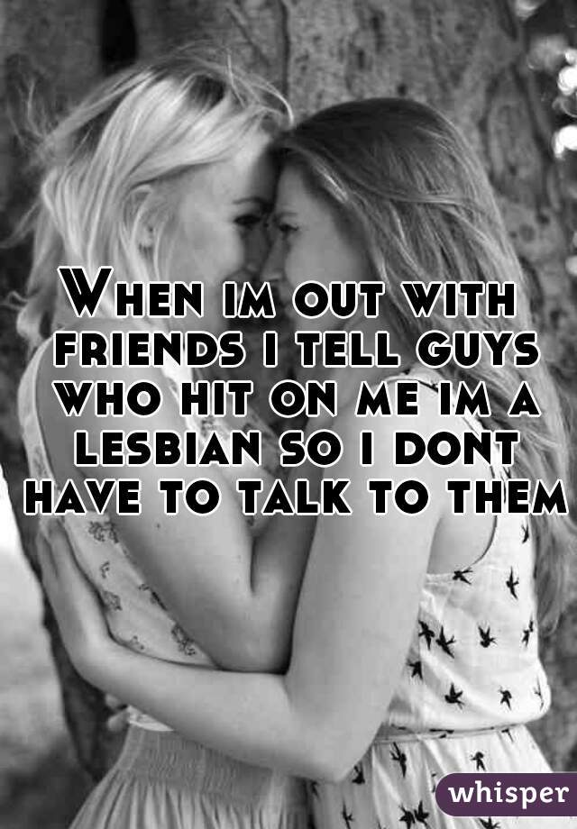 When im out with friends i tell guys who hit on me im a lesbian so i dont have to talk to them.