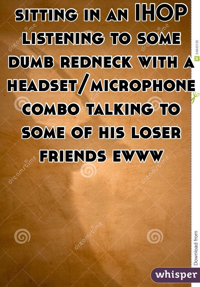 sitting in an IHOP listening to some dumb redneck with a headset/microphone combo talking to some of his loser friends ewww