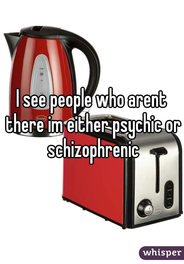 I see people who arent there im either psychic or schizophrenic