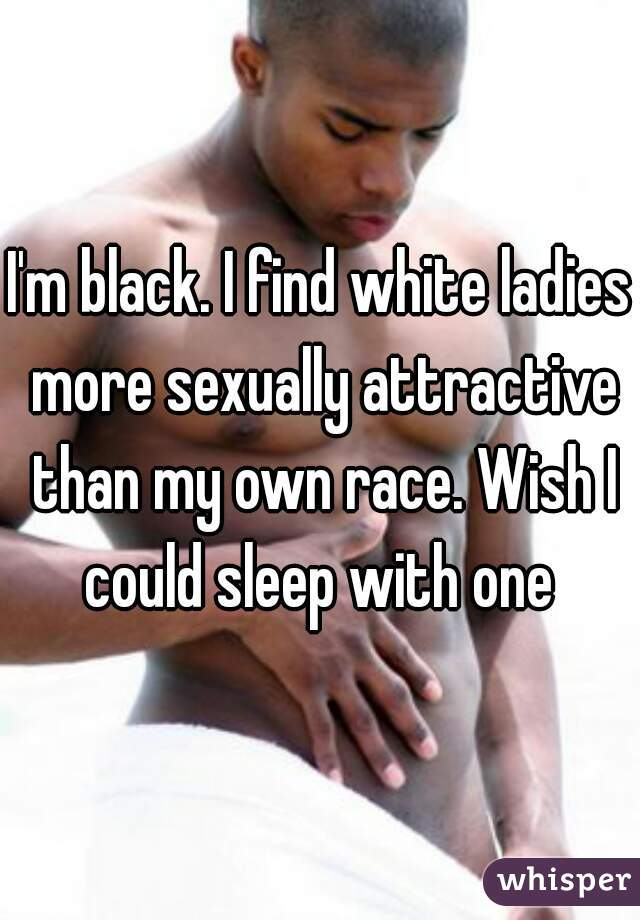 I'm black. I find white ladies more sexually attractive than my own race. Wish I could sleep with one
