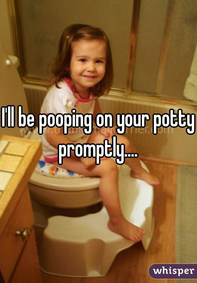 I'll be pooping on your potty promptly....