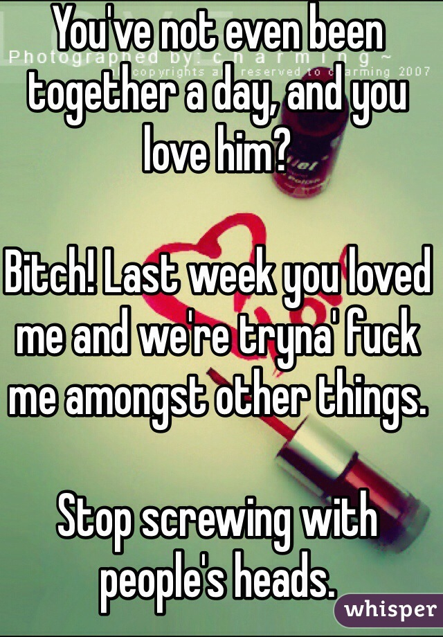 You've not even been together a day, and you love him?  Bitch! Last week you loved me and we're tryna' fuck me amongst other things.  Stop screwing with people's heads.