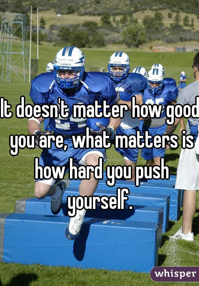 It doesn't matter how good you are, what matters is how hard you push yourself.