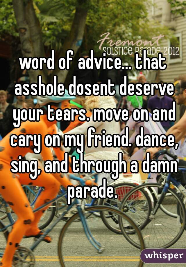 word of advice... that asshole dosent deserve your tears. move on and cary on my friend. dance, sing, and through a damn parade.