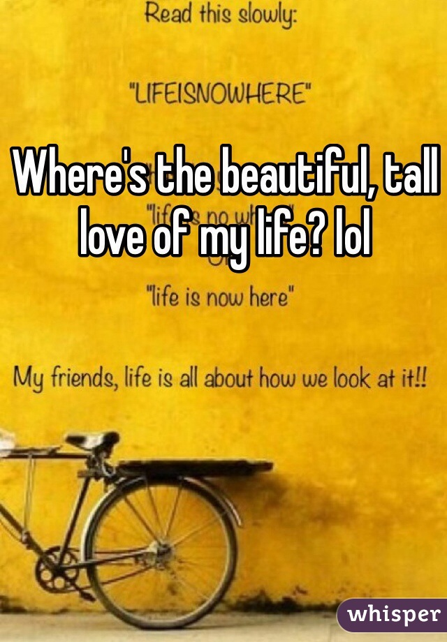 Where's the beautiful, tall love of my life? lol