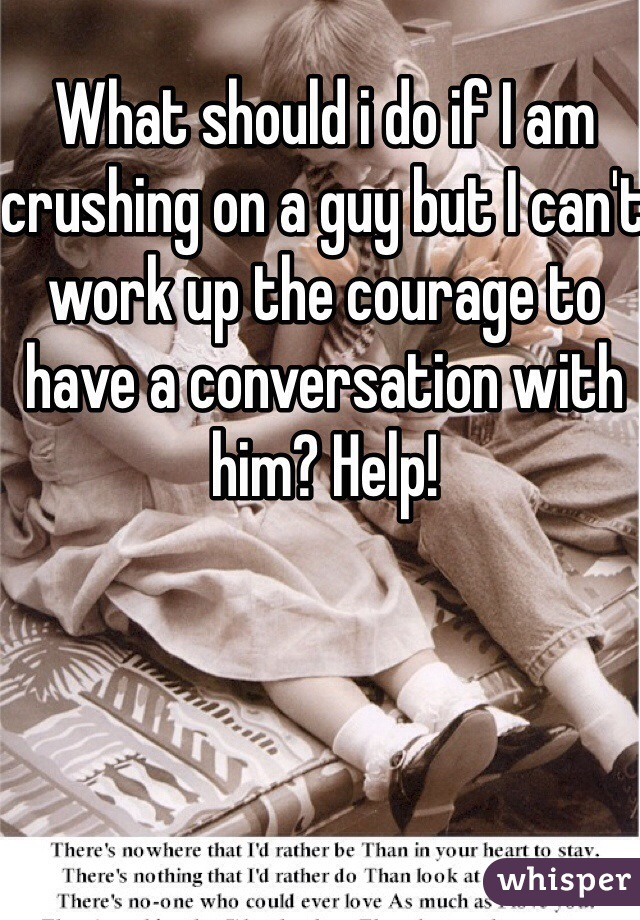 What should i do if I am crushing on a guy but I can't work up the courage to have a conversation with him? Help!