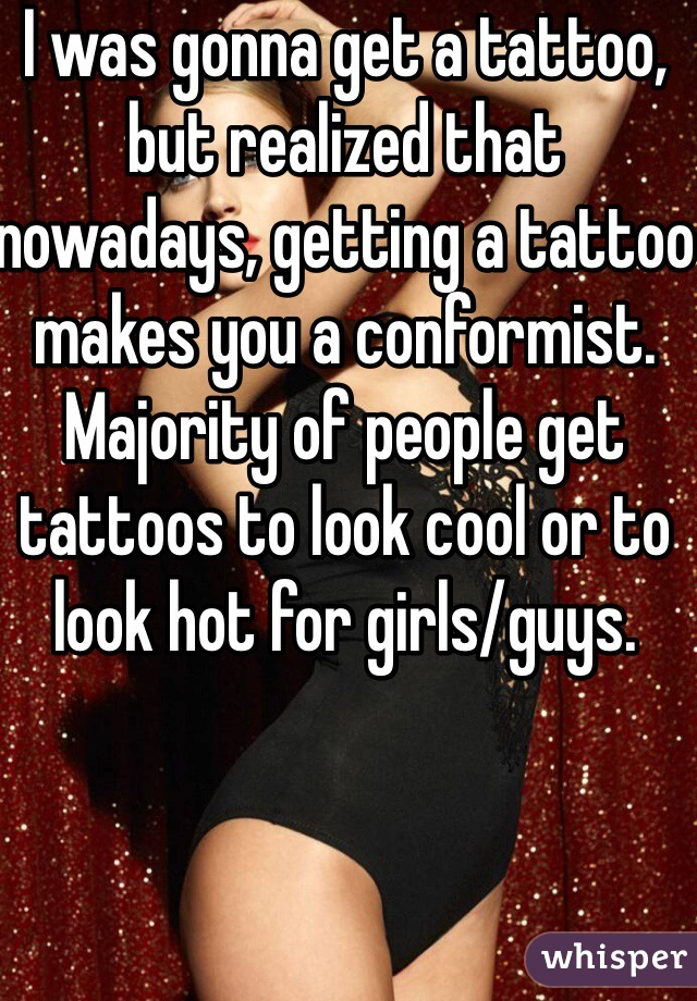 I was gonna get a tattoo, but realized that nowadays, getting a tattoo makes you a conformist. Majority of people get tattoos to look cool or to look hot for girls/guys.