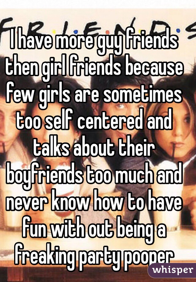 I have more guy friends then girl friends because few girls are sometimes too self centered and talks about their boyfriends too much and never know how to have fun with out being a freaking party pooper