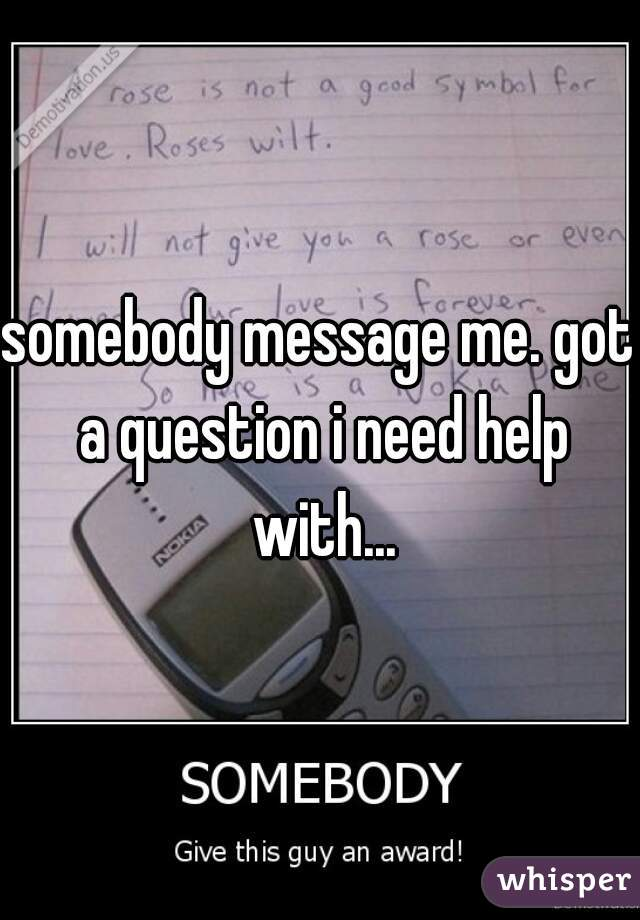 somebody message me. got a question i need help with...