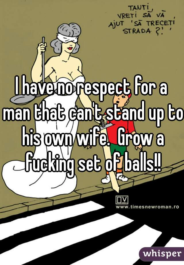 I have no respect for a man that can't stand up to his own wife.  Grow a fucking set of balls!!