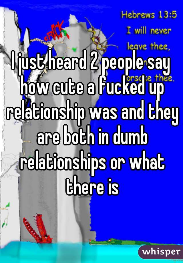 I just heard 2 people say how cute a fucked up relationship was and they are both in dumb relationships or what there is