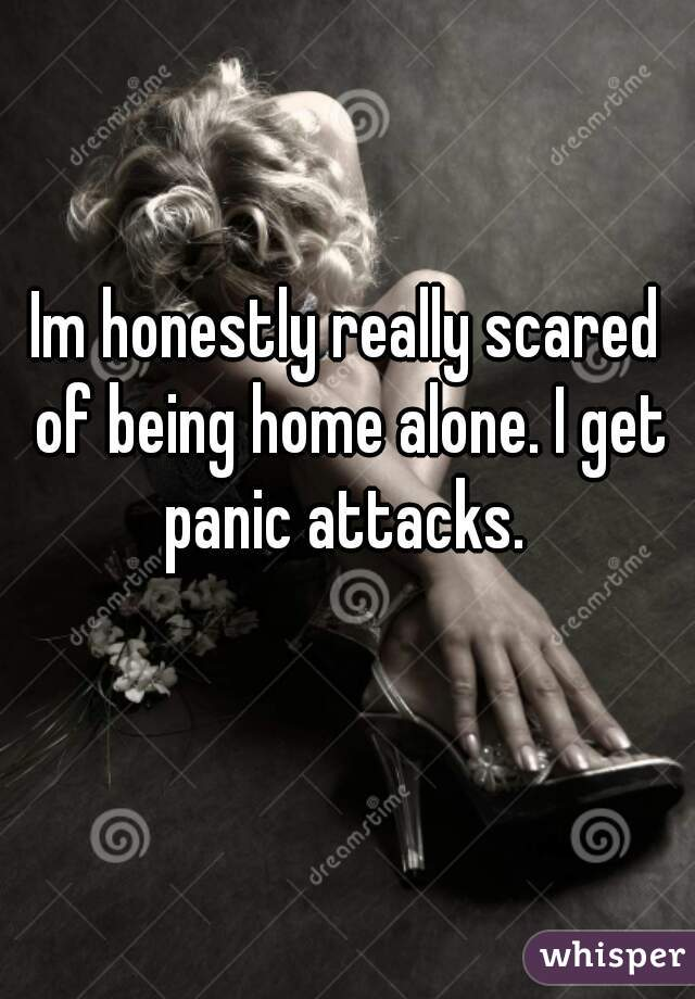 Im honestly really scared of being home alone. I get panic attacks.