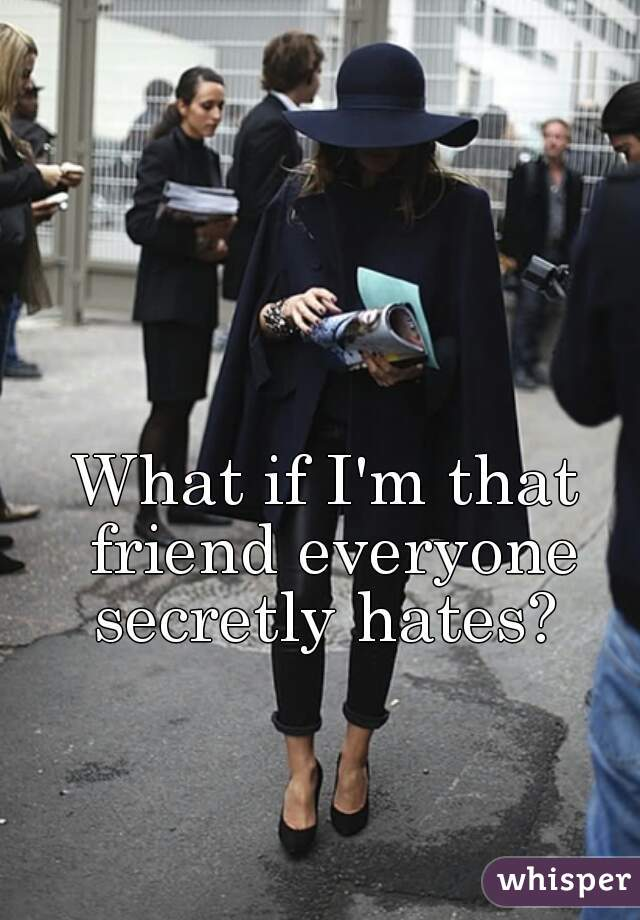 What if I'm that friend everyone secretly hates?