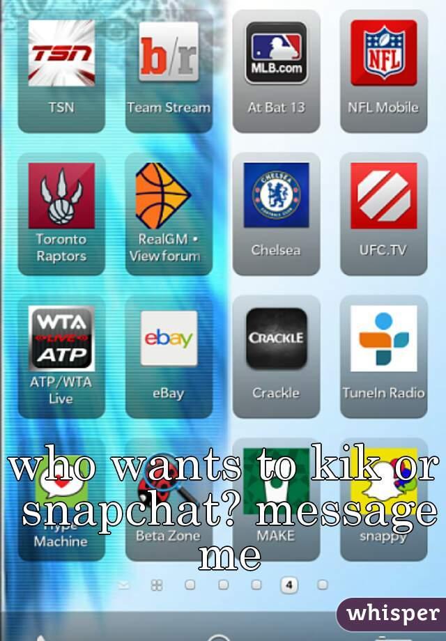 who wants to kik or snapchat? message me