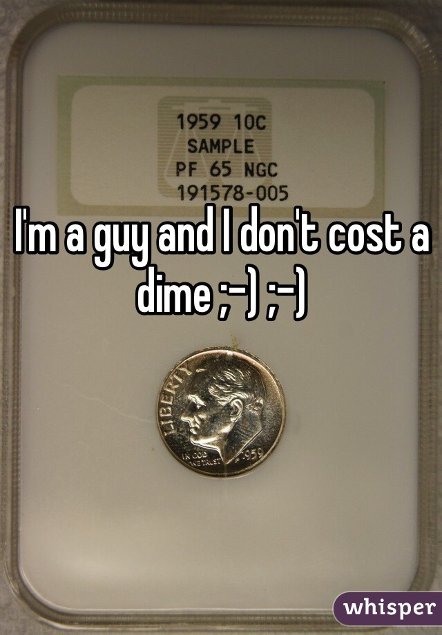 I'm a guy and I don't cost a dime ;-) ;-)