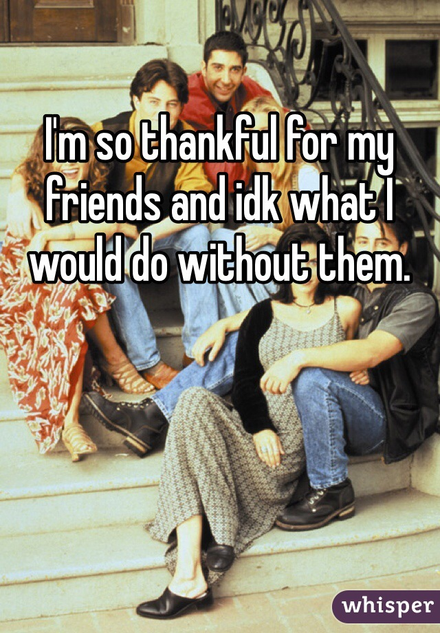 I'm so thankful for my friends and idk what I would do without them.