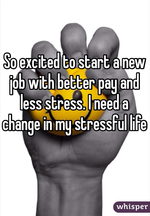 So excited to start a new job with better pay and less stress. I need a change in my stressful life