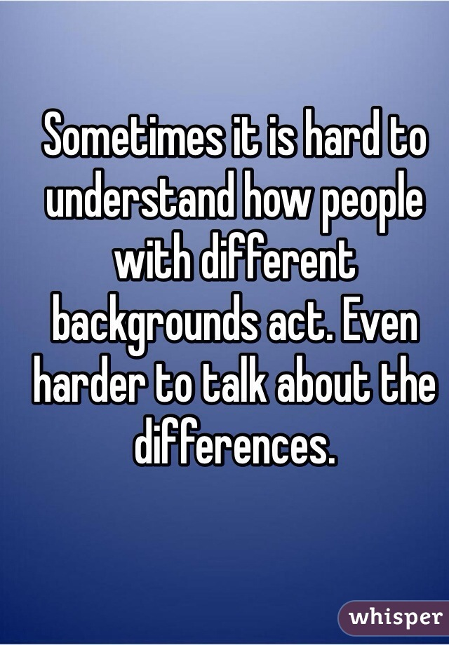 Sometimes it is hard to understand how people with different backgrounds act. Even harder to talk about the differences.