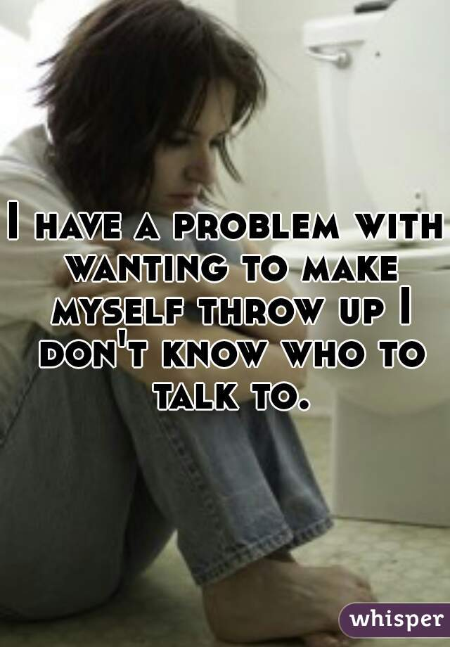 I have a problem with wanting to make myself throw up I don't know who to talk to.