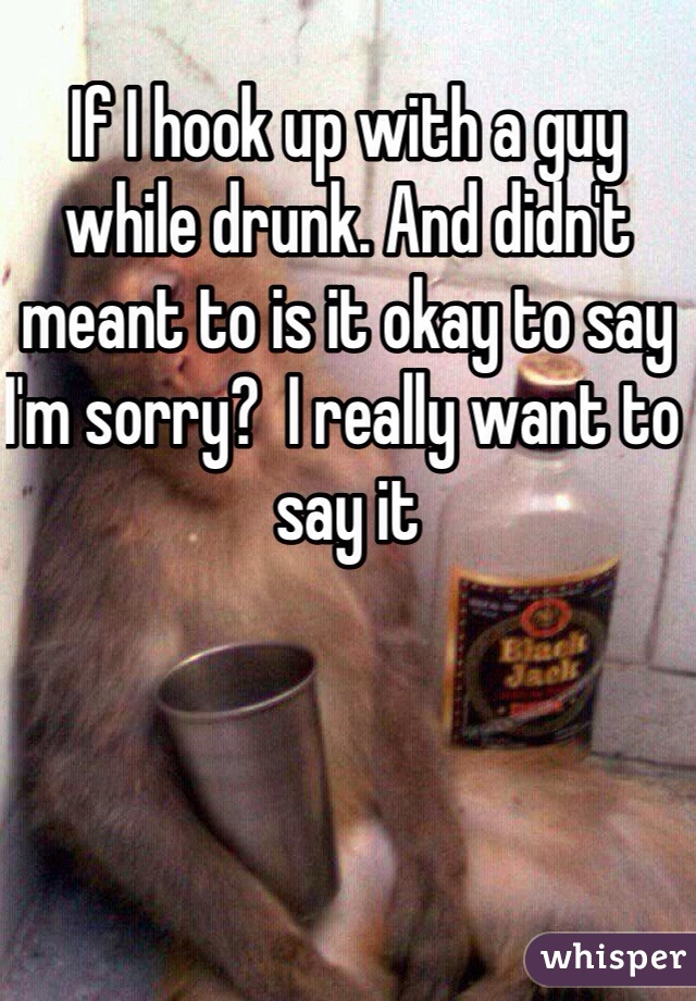 If I hook up with a guy while drunk. And didn't meant to is it okay to say I'm sorry?  I really want to say it