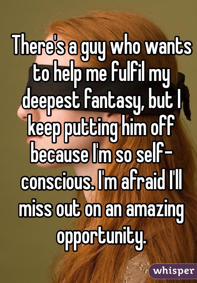 There's a guy who wants to help me fulfil my deepest fantasy, but I keep putting him off because I'm so self-conscious. I'm afraid I'll miss out on an amazing opportunity.