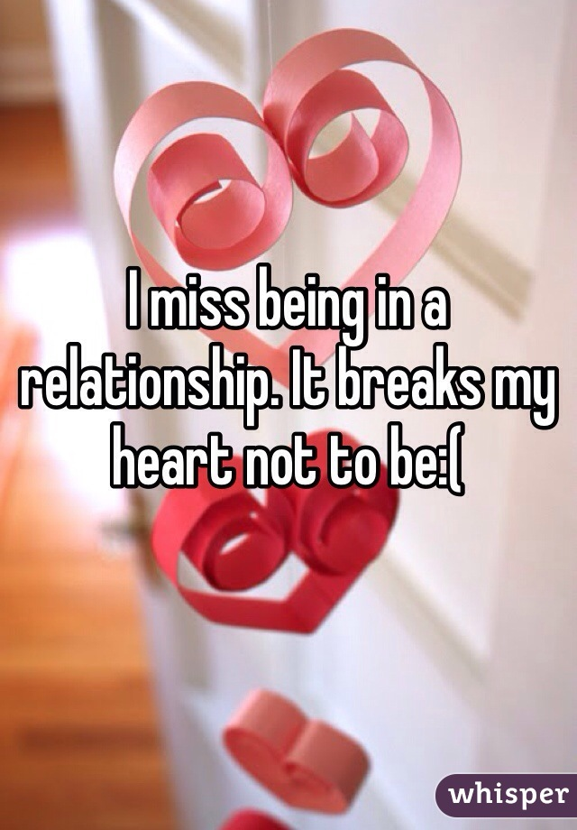 I miss being in a relationship. It breaks my heart not to be:(